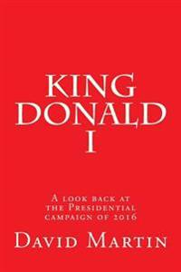 King Donald I: A Look Back at the Presidential Campaign of 2016
