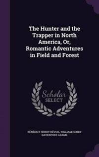 The Hunter and the Trapper in North America, Or, Romantic Adventures in Field and Forest
