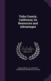 Yuba County, California; Its Resources and Advantages