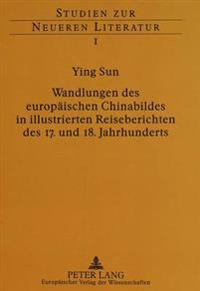 Wandlungen Des Europaeischen Chinabildes in Illustrierten Reiseberichten Des 17. Und 18. Jahrhunderts