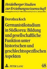 Germanistikstudium in Suedkorea: Bildung Und Gesellschaftliche Funktion Unter Historischen Und Geschlechtsspezifischen Aspekten