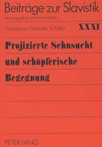 Projizierte Sehnsucht Und Schoepferische Begegnung: Die Bedeutung Russlands Und Deutschlands Fuer Das Leben Und Werk R.M. Rilkes Und M. Cvetaevas Sowi