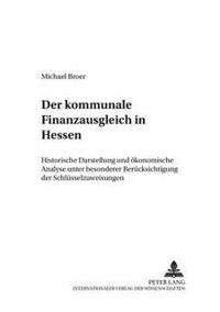 Der Kommunale Finanzausgleich in Hessen: Historische Darstellung Und Oekonomische Analyse Unter Besonderer Beruecksichtigung Der Schluesselzuweisungen