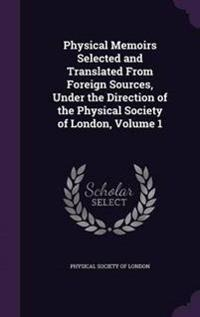 Physical Memoirs Selected and Translated from Foreign Sources, Under the Direction of the Physical Society of London, Volume 1