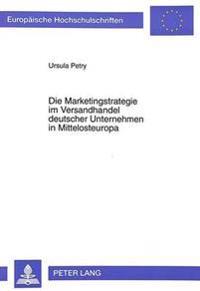 Die Marketingstrategie Im Versandhandel Deutscher Unternehmen in Mittelosteuropa: Aufgezeigt an Den Beispielen Polen, Tschechien Und Ungarn
