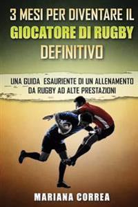 3 Mesi Per Diventare Il Giocatore Di Rugby Definitivo: Una Guida Esauriente Di Un Allenamento Da Rugby Ad Alte Prestazioni