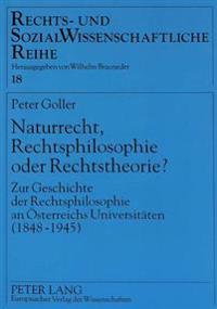 Naturrecht, Rechtsphilosophie Oder Rechtstheorie?: Zur Geschichte Der Rechtsphilosophie an Oesterreichs Universitaeten (1848-1945)