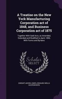 A Treatise on the New York Manufacturing Corporation Act of 1848, and Business Corporation Act of 1875