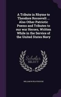 A Tribute in Rhyme to Theodore Roosevelt ... Also Other Patriotic Poems and Tributes to Our War Heroes, Written While in the Service of the United States Navy