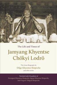 The Life and Times of Jamyang Khyentse Chokyi Lodro: The Great Biography by Dilgo Khyentse Rinpoche and Other Stories
