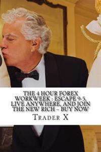 The 4 Hour Forex Workweek: Escape 9-5, Live Anywhere, and Join the New Rich ? Buy Now: Recently Exposed Secret Ways to Become Part of the Undergr