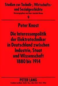 Die Interessenpolitik Der Elektrotechniker in Deutschland Zwischen Industrie, Staat Und Wissenschaft 1880 Bis 1914