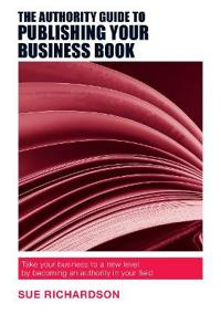 Authority guide to publishing your business book - take your business to a
