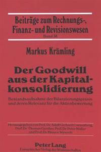 Der Goodwill Aus Der Kapitalkonsolidierung: Bestandsaufnahme Der Bilanzierungspraxis Und Deren Relevanz Fuer Die Aktienbewertung