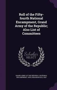Roll of the Fifty-Fourth National Encampment, Grand Army of the Republic; Also List of Committees