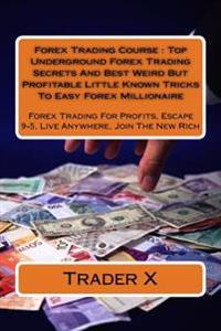 Forex Trading Course: Top Underground Forex Trading Secrets and Best Weird But Profitable Little Known Tricks to Easy Forex Millionaire: For