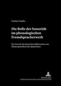 Die Rolle Der Sonoritaet Im Phonologischen Fremdspracherwerb: Der Erwerb Des Deutschen Silbenreims Von Muttersprachlern Des Spanischen