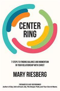 Center Ring: 7 Steps to Finding Balance and Momentum in Your Relationship with Christ
