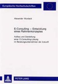 E-Consulting - Entwicklung Eines Rahmenkonzeptes: Aufbau Und Darstellung Einer E-Consulting-Loesung Im Beratungsunternehmen Der Zukunft