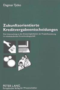 Zukunftsorientierte Kreditvergabeentscheidungen: Eine Untersuchung Zu Den Einsatzmoeglichkeiten Der Projektfinanzierung Im Mittelstaendischen Firmenku