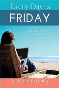 Every Day Is Friday: The Actt Blueprint for Leaders and Entrepreneurs