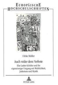 Auch Wider Dem Verbote: Else Lasker-Schueler Und Ihr Eigensinniger Umgang Mit Weiblichkeit, Judentum Und Mystik