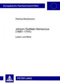 Johann Gottlieb Heineccius (1681-1741): Leben Und Werk