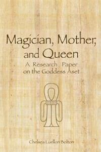 Magician, Mother and Queen: A Research Paper on the Goddess Aset