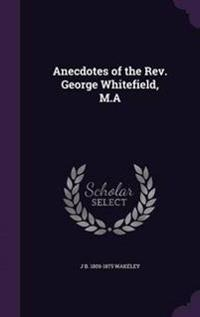 Anecdotes of the REV. George Whitefield, M.a