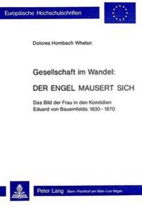 Gesellschaft Im Wandel: Der Engel Mausert Sich: Das Bild Der Frau in Den Komoedien Eduard Von Bauernfelds: 1830-1870