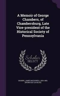 A Memoir of George Chambers, of Chambersburg, Late Vice-President of the Historical Society of Pennsylvania
