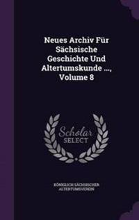 Neues Archiv Fur Sachsische Geschichte Und Altertumskunde ..., Volume 8