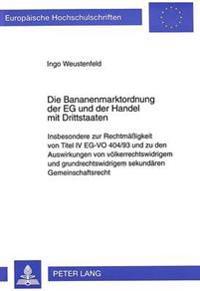 Die Bananenmarktordnung Der Eg Und Der Handel Mit Drittstaaten: Insbesondere Zur Rechtmaessigkeit Von Titel IV Eg-Vo 404/93 Und Zu Den Auswirkungen Vo