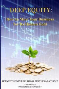 Deep Equity: How to Mine Your Business for Its Hidden Gold: It's Not the Next Big Thing; It's the Only Thing!