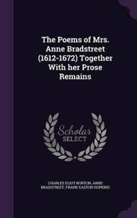The Poems of Mrs. Anne Bradstreet (1612-1672) Together with Her Prose Remains