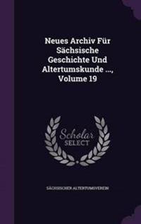 Neues Archiv Fur Sachsische Geschichte Und Altertumskunde ..., Volume 19