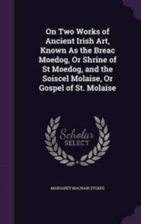 On Two Works of Ancient Irish Art, Known as the Breac Moedog, or Shrine of St Moedog, and the Soiscel Molaise, or Gospel of St. Molaise