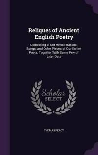 Reliques of Ancient English Poetry, Consisting of Old Heroic Ballads, Songs, and Other Pieces of Our Earlier Poets, Together with Some Few of Later Date