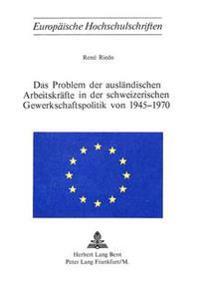 Das Problem Der Auslaendischen Arbeitskraefte in Der Schweizerischen Gewerkschaftspolitik Von 1945-1970
