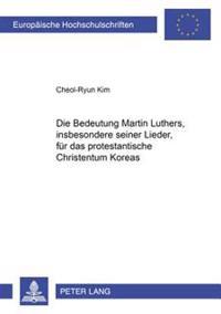 Die Bedeutung Martin Luthers, Insbesonders Seiner Lieder, Fuer Das Protestantische Christentum Koreas