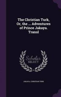 The Christian Turk, Or, the ... Adventures of Prince Jakaya. Transl