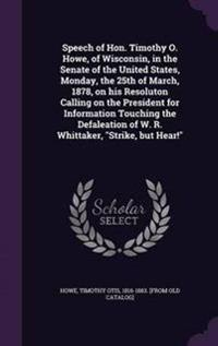 Speech of Hon. Timothy O. Howe, of Wisconsin, in the Senate of the United States, Monday, the 25th of March, 1878, on His Resoluton Calling on the President for Information Touching the Defaleation of W. R. Whittaker, Strike, But Hear!
