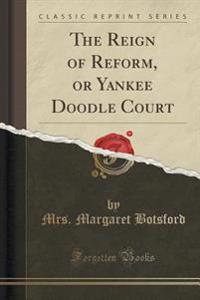 The Reign of Reform, or Yankee Doodle Court (Classic Reprint)