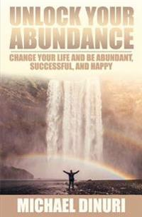 Unlock Your Abundance: Change Your Life and Be Abundant, Successful, and Happy