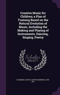 Creative Music for Children; A Plan of Training Based on the Natural Evolution of Music, Including the Making and Playing of Instruments, Dancing, Singing, Poetry