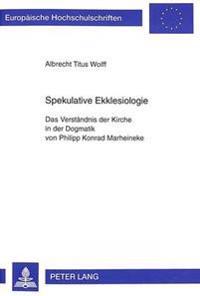 Spekulative Ekklesiologie: Das Verstaendnis Der Kirche in Der Dogmatik Von Philipp Konrad Marheineke