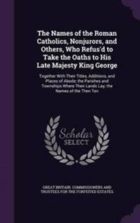 The Names of the Roman Catholics, Nonjurors, and Others, Who Refus'd to Take the Oaths to His Late Majesty King George