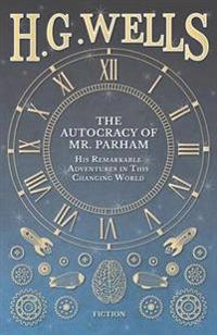 The Autocracy of Mr. Parham - His Remarkable Adventures in This Changing World