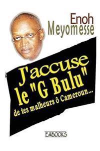 """J'Accuse Le """"G Bulu"""" de Tes Malheurs O Cameroun"""