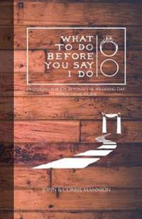 What to Do Before You Say I Do: Preparing for Joy Beyond the Wedding Day: A Practical Guide
